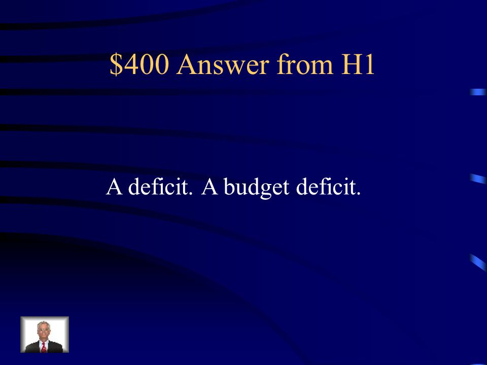 $400 Answer from H1 A deficit. A budget deficit.