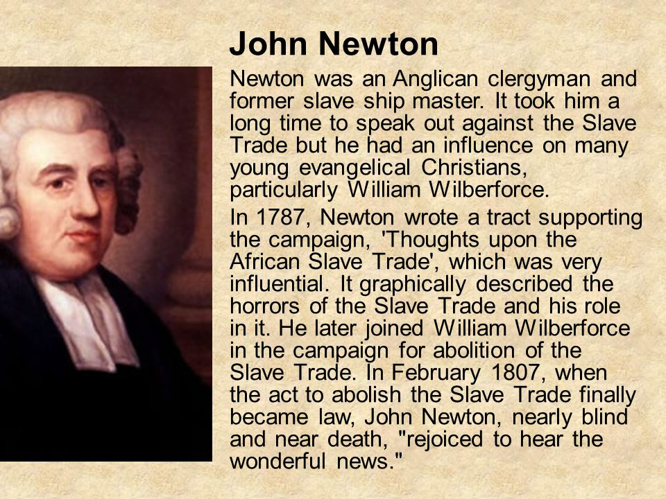 John Newton Newton was an Anglican clergyman and former slave ship master. It took him a long time to speak out against the Slave Trade but he had an