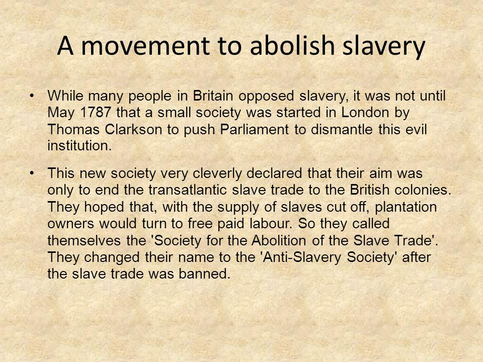 A movement to abolish slavery While many people in Britain opposed slavery, it was not until May 1787 that a small society was started in London by Th