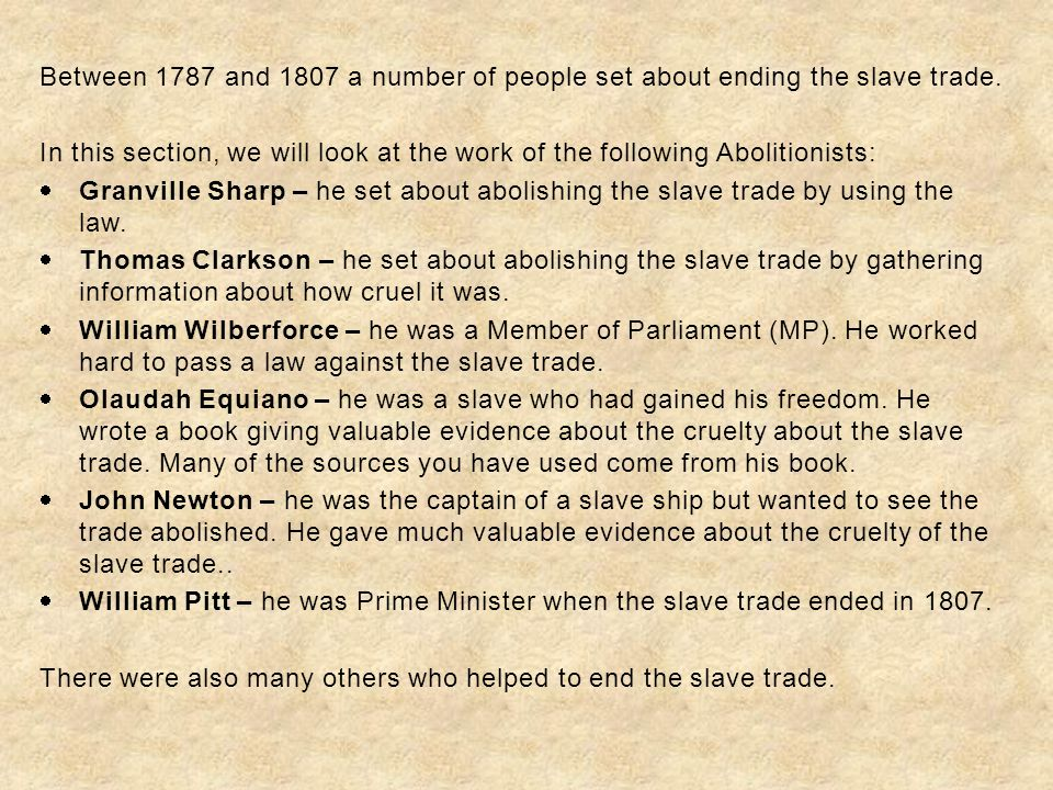 Between 1787 and 1807 a number of people set about ending the slave trade. In this section, we will look at the work of the following Abolitionists: 