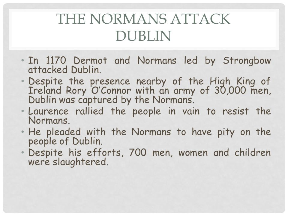 THE NORMANS ATTACK DUBLIN In 1170 Dermot and Normans led by Strongbow attacked Dublin.