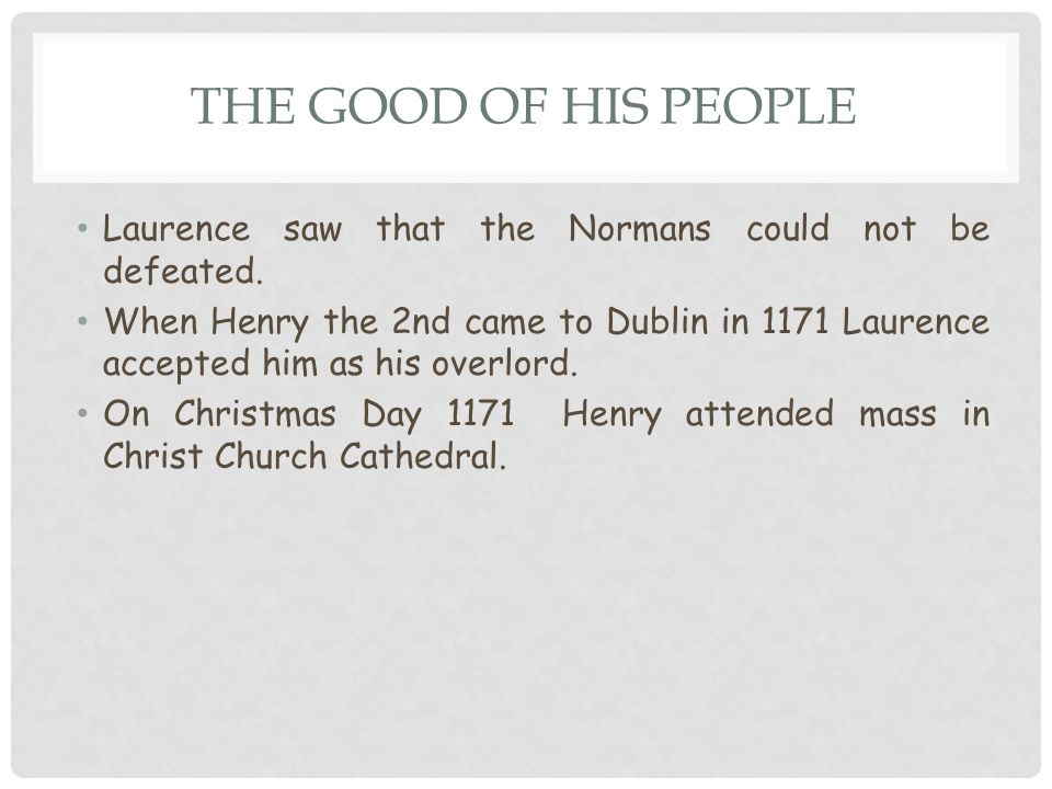 THE GOOD OF HIS PEOPLE Laurence saw that the Normans could not be defeated. When Henry the 2nd came to Dublin in 1171 Laurence accepted him as his ove