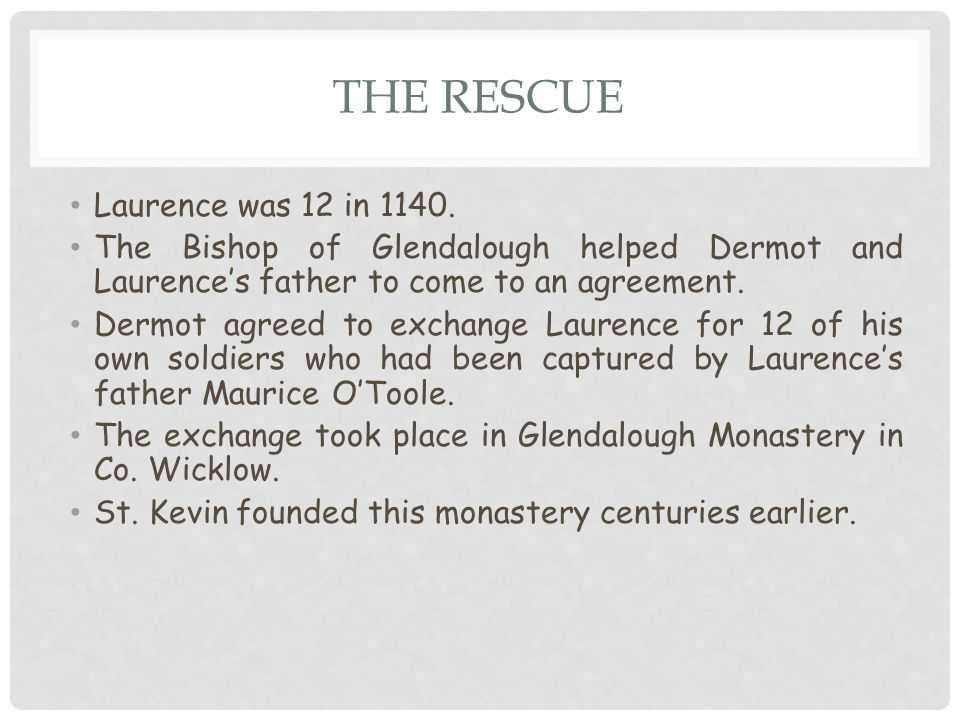 THE RESCUE Laurence was 12 in 1140. The Bishop of Glendalough helped Dermot and Laurence's father to come to an agreement. Dermot agreed to exchange L