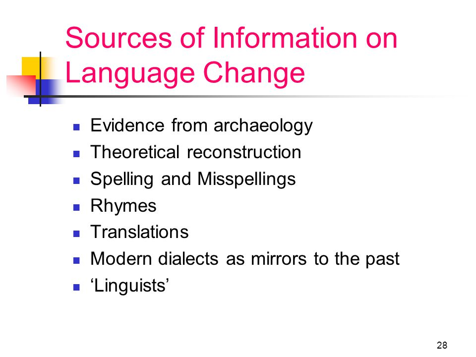 27 Causes of language change: internal Ease of articulation Analogy Reanalysis Grammaticalization