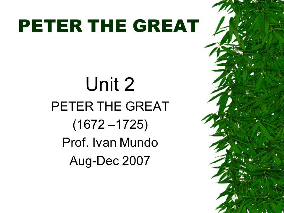 PETER THE GREAT Unit 2 PETER THE GREAT (1672 –1725) Prof. Ivan Mundo Aug-Dec 2007