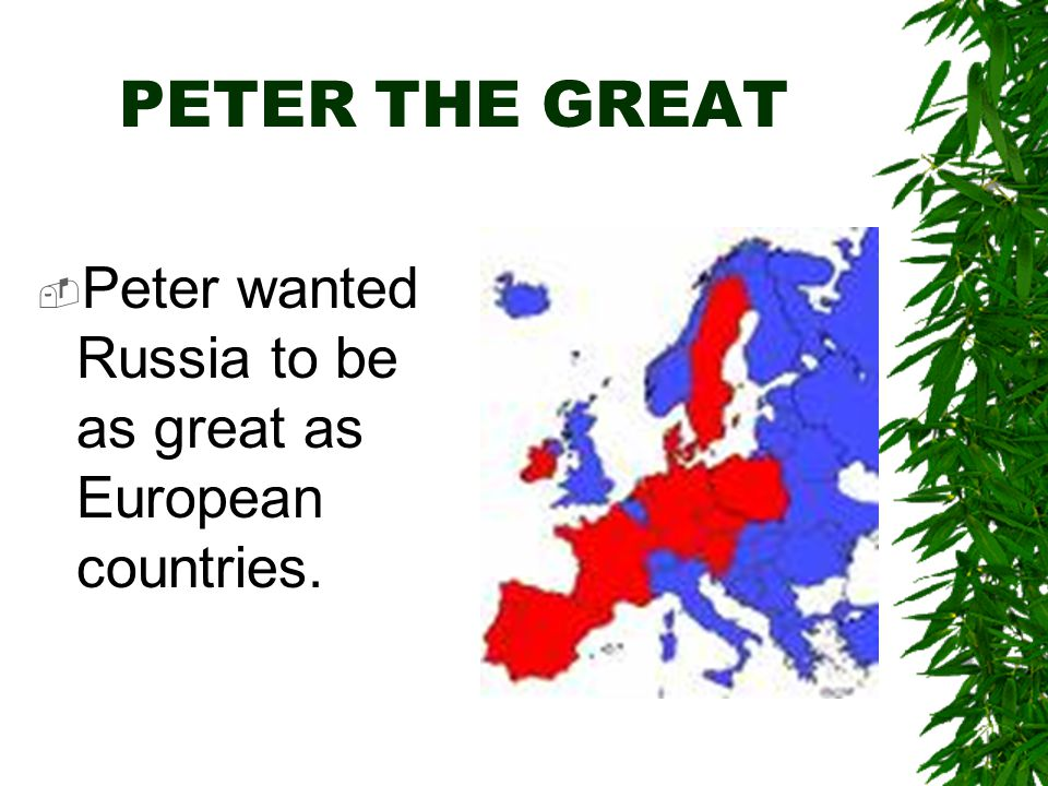 PETER THE GREAT  Peter wanted Russia to be as great as European countries.