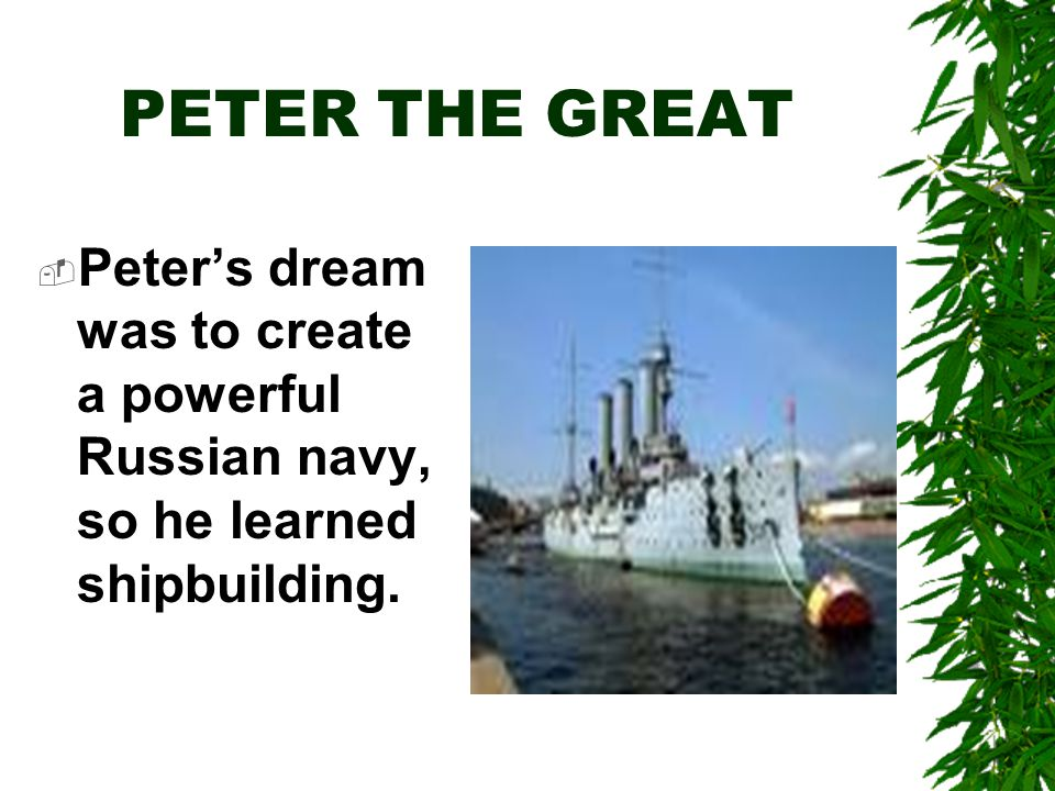 PETER THE GREAT  Peter's dream was to create a powerful Russian navy, so he learned shipbuilding.