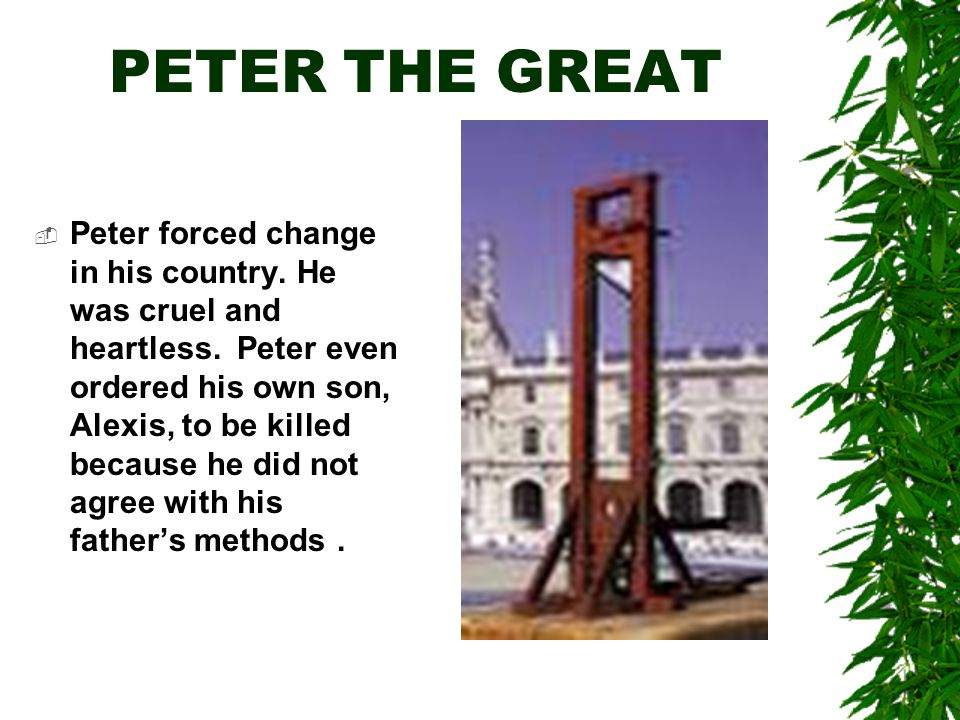  Peter forced change in his country. He was cruel and heartless.
