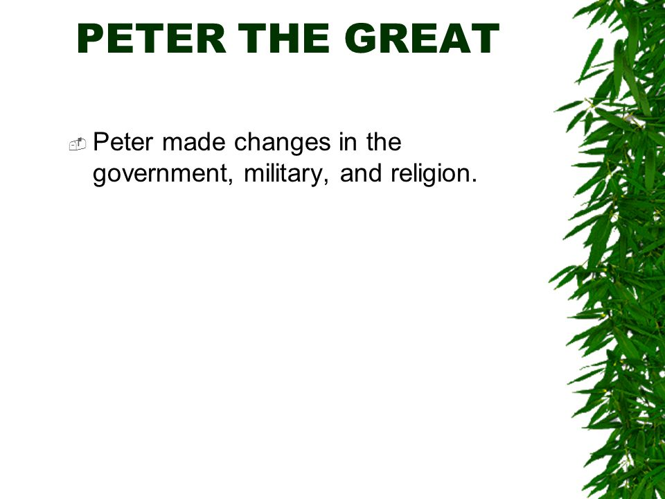 PETER THE GREAT  Peter made changes in the government, military, and religion.