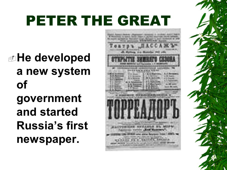 PETER THE GREAT  He developed a new system of government and started Russia's first newspaper.
