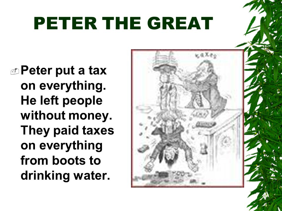 PETER THE GREAT  Peter put a tax on everything. He left people without money.