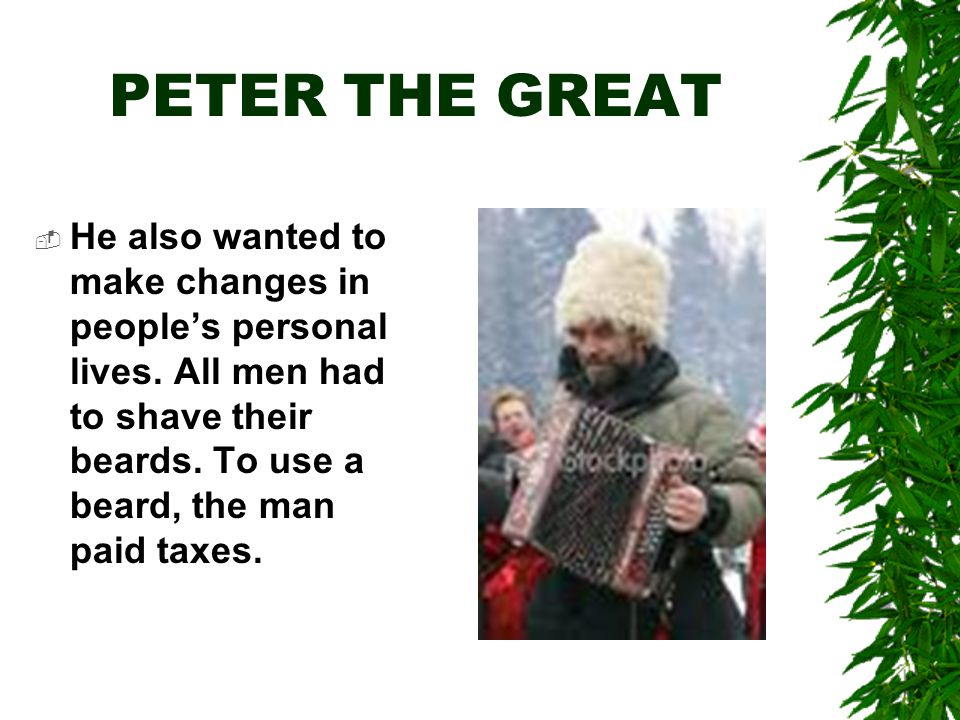 PETER THE GREAT  He also wanted to make changes in people's personal lives.