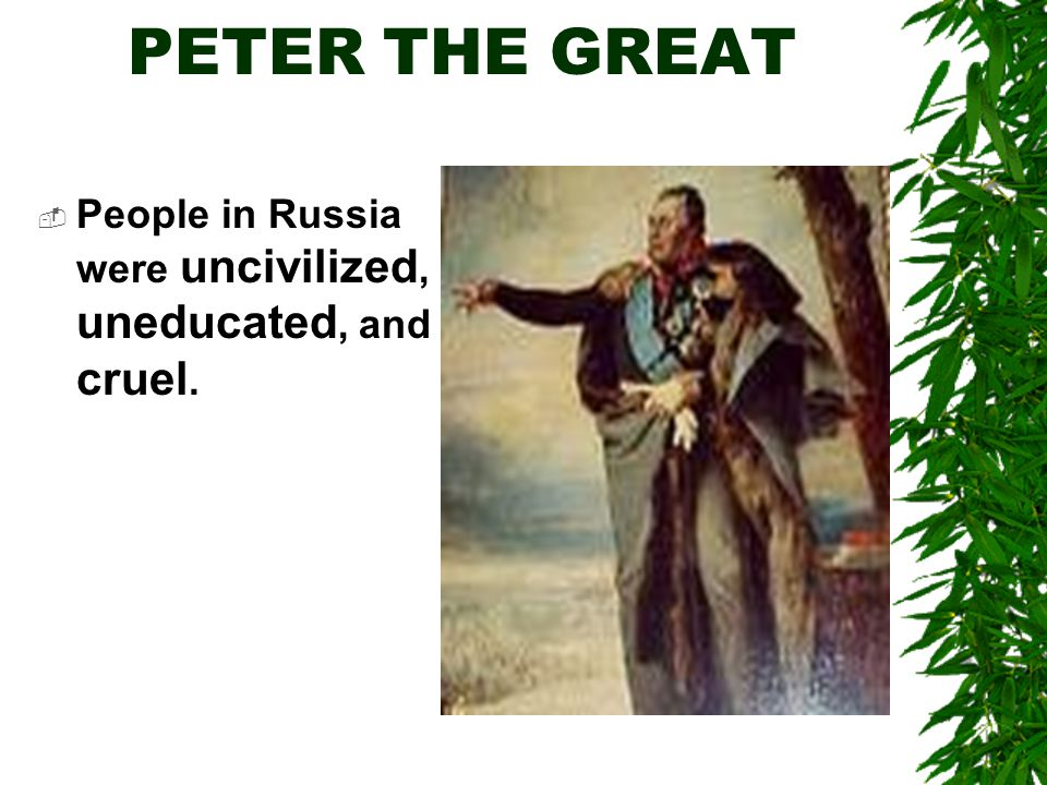 PETER THE GREAT  People in Russia were uncivilized, uneducated, and cruel.