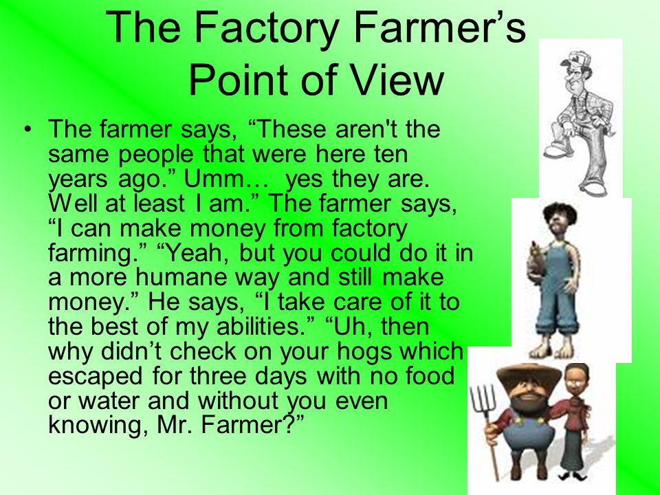 The Factory Farmer's Point of View The farmer says, These aren t the same people that were here ten years ago. Umm… yes they are.
