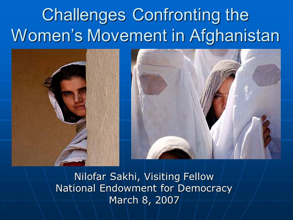 Nilofar Sakhi, Visiting Fellow National Endowment for Democracy March 8, 2007 Challenges Confronting the Women's Movement in Afghanistan