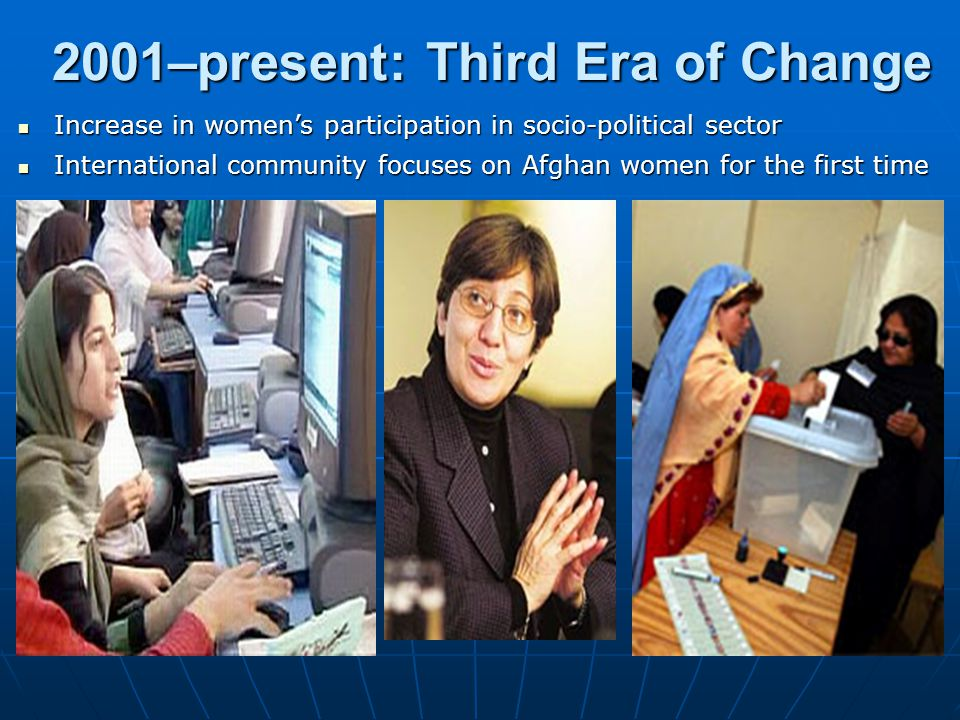 2001–present: Third Era of Change Increase in women's participation in socio-political sector Increase in women's participation in socio-political sector International community focuses on Afghan women for the first time International community focuses on Afghan women for the first time