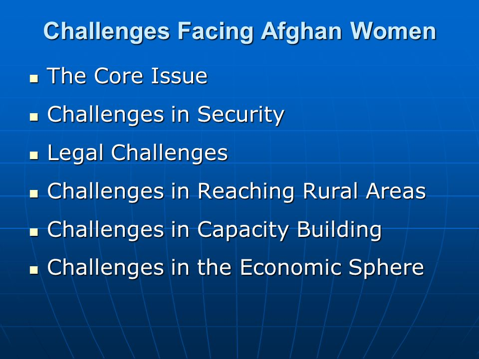 Challenges Facing Afghan Women The Core Issue The Core Issue Challenges in Security Challenges in Security Legal Challenges Legal Challenges Challenges in Reaching Rural Areas Challenges in Reaching Rural Areas Challenges in Capacity Building Challenges in Capacity Building Challenges in the Economic Sphere Challenges in the Economic Sphere