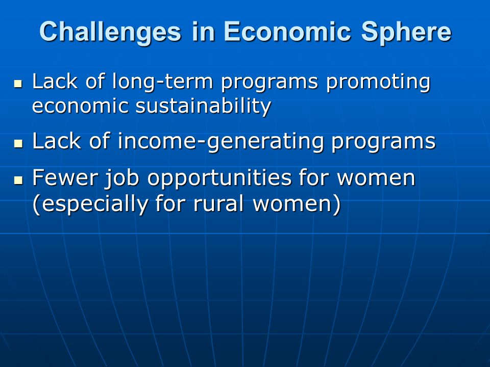Challenges in Economic Sphere Lack of long-term programs promoting economic sustainability Lack of long-term programs promoting economic sustainability Lack of income-generating programs Lack of income-generating programs Fewer job opportunities for women (especially for rural women) Fewer job opportunities for women (especially for rural women)