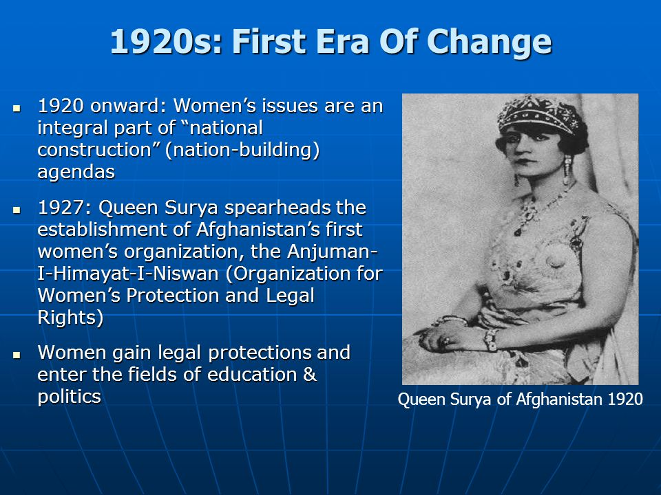 1920s: First Era Of Change Queen Surya of Afghanistan 1920 1920 onward: Women's issues are an integral part of national construction (nation-building) agendas 1920 onward: Women's issues are an integral part of national construction (nation-building) agendas 1927: Queen Surya spearheads the establishment of Afghanistan's first women's organization, the Anjuman- I-Himayat-I-Niswan (Organization for Women's Protection and Legal Rights) 1927: Queen Surya spearheads the establishment of Afghanistan's first women's organization, the Anjuman- I-Himayat-I-Niswan (Organization for Women's Protection and Legal Rights) Women gain legal protections and enter the fields of education & politics Women gain legal protections and enter the fields of education & politics