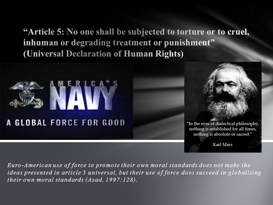 Euro-American use of force to promote their own moral standards does not make the ideas presented in article 5 universal, but their use of force does succeed in globalizing their own moral standards (Asad, 1997:128).