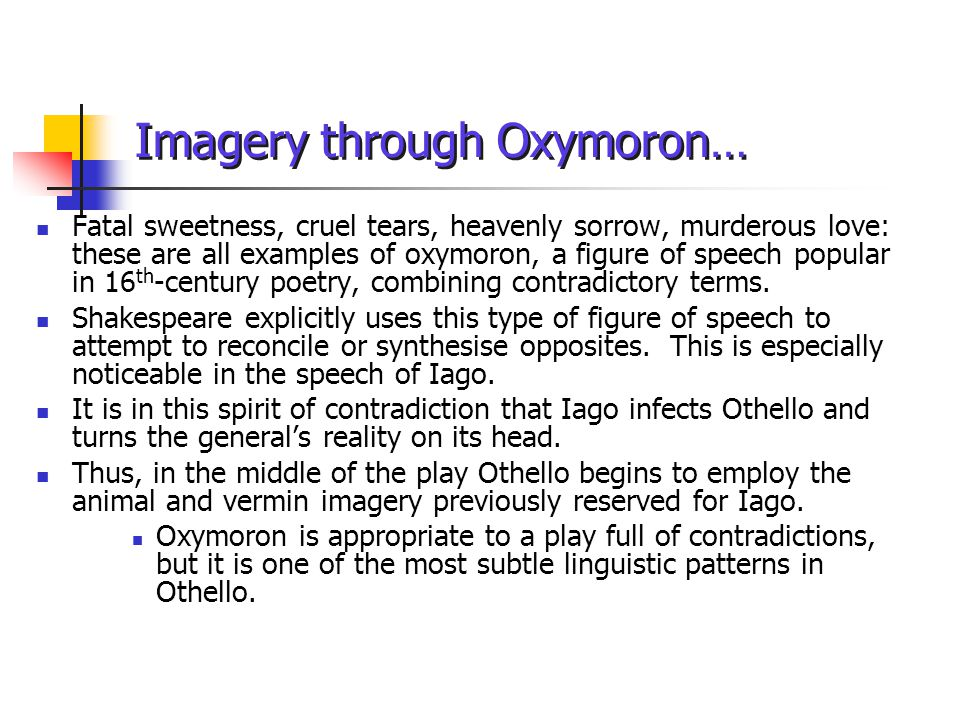 Imagery through Oxymoron… Fatal sweetness, cruel tears, heavenly sorrow, murderous love: these are all examples of oxymoron, a figure of speech popular in 16 th -century poetry, combining contradictory terms.