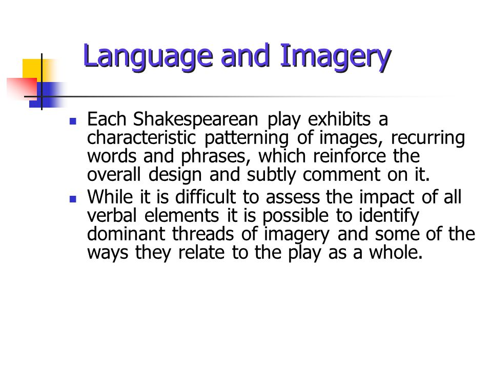 Language and Imagery Each Shakespearean play exhibits a characteristic patterning of images, recurring words and phrases, which reinforce the overall design and subtly comment on it.
