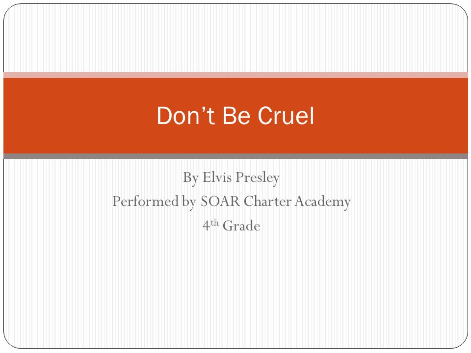 By Elvis Presley Performed by SOAR Charter Academy 4 th Grade Don't Be Cruel