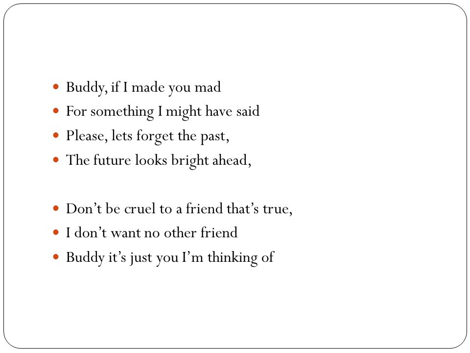 Buddy, if I made you mad For something I might have said Please, lets forget the past, The future looks bright ahead, Don't be cruel to a friend that's true, I don't want no other friend Buddy it's just you I'm thinking of