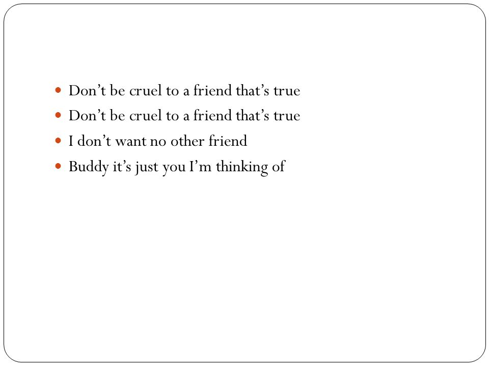 Don't be cruel to a friend that's true I don't want no other friend Buddy it's just you I'm thinking of