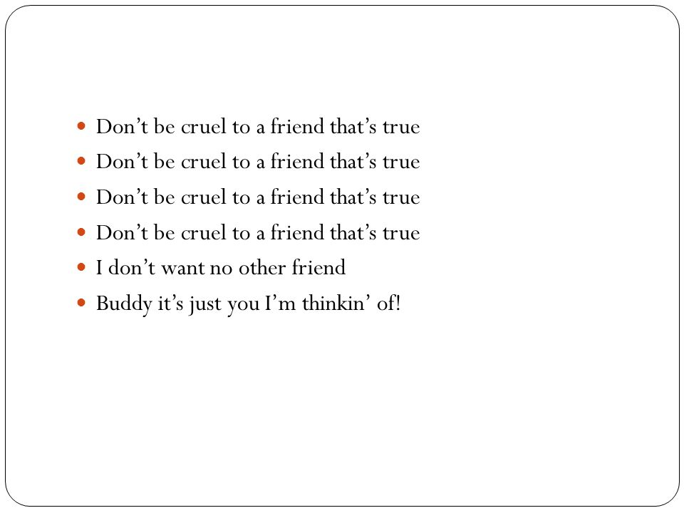 Don't be cruel to a friend that's true I don't want no other friend Buddy it's just you I'm thinkin' of!