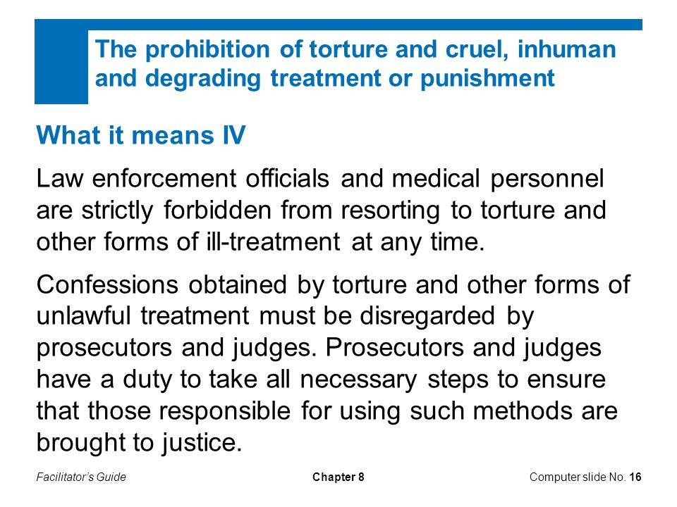 Facilitator's GuideChapter 8 What it means IV Law enforcement officials and medical personnel are strictly forbidden from resorting to torture and oth