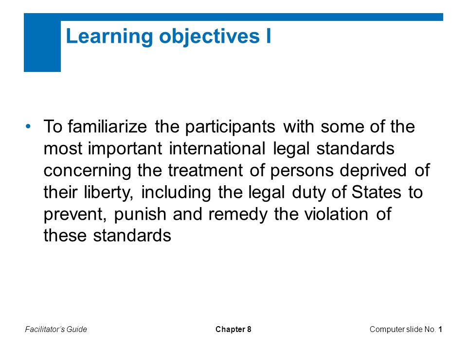 Facilitator's GuideChapter 8 Learning objectives II To illustrate how multiple legal rules are enforced in practice in order to protect the rights of persons deprived of their liberty To explain what steps, measures and/or actions judges, prosecutors and lawyers must take in order to safeguard the rights of persons deprived of their liberty Computer slide No.