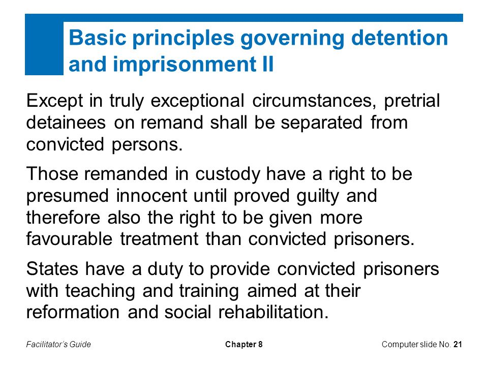 Facilitator's GuideChapter 8 Basic principles governing detention and imprisonment II Except in truly exceptional circumstances, pretrial detainees on