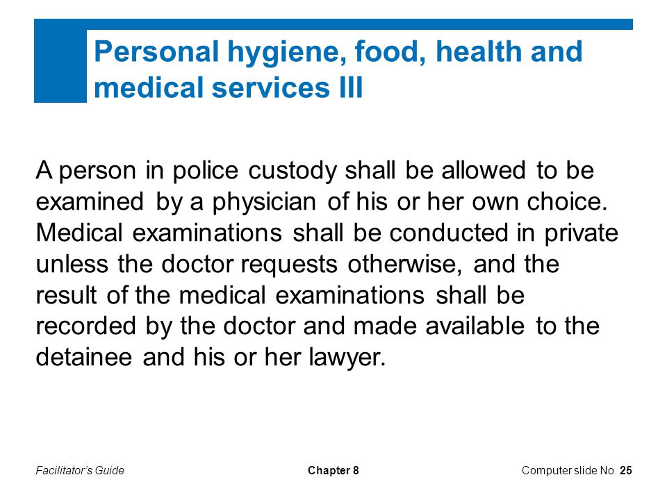 Facilitator's GuideChapter 8 Personal hygiene, food, health and medical services III A person in police custody shall be allowed to be examined by a p