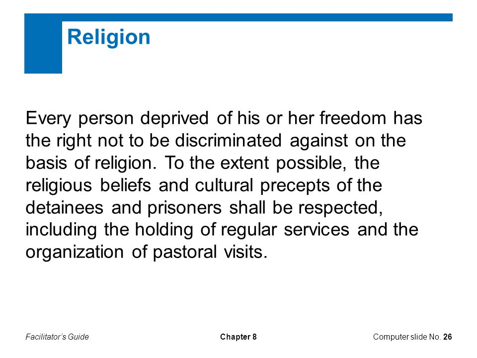 Facilitator's GuideChapter 8 Religion Every person deprived of his or her freedom has the right not to be discriminated against on the basis of religi