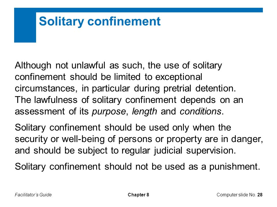 Facilitator's GuideChapter 8 Solitary confinement Although not unlawful as such, the use of solitary confinement should be limited to exceptional circ