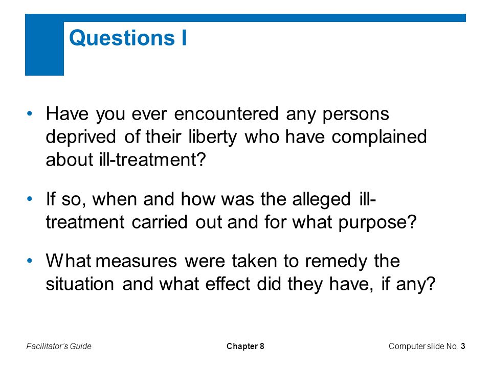 Facilitator's GuideChapter 8 Questions I Have you ever encountered any persons deprived of their liberty who have complained about ill-treatment? If s