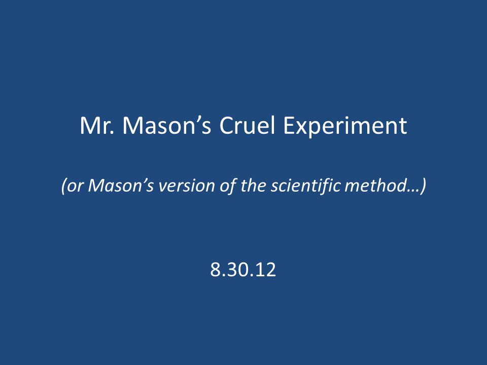 Mr. Mason's Cruel Experiment (or Mason's version of the scientific method…) 8.30.12