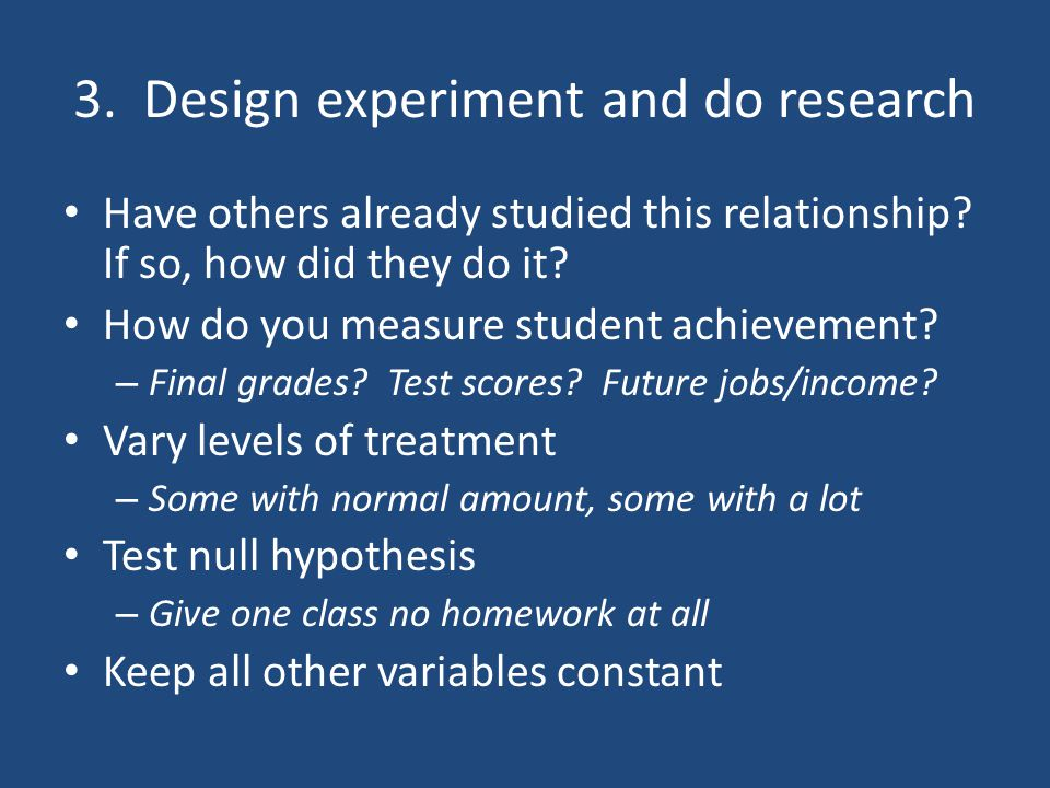 3. Design experiment and do research Have others already studied this relationship.