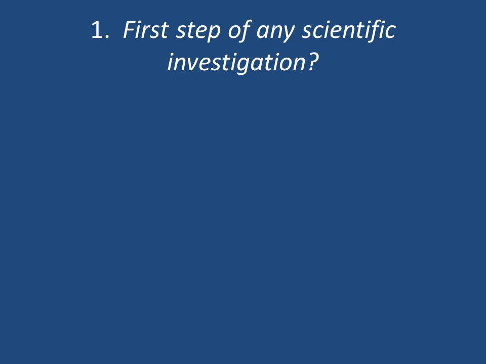 1. First step of any scientific investigation?