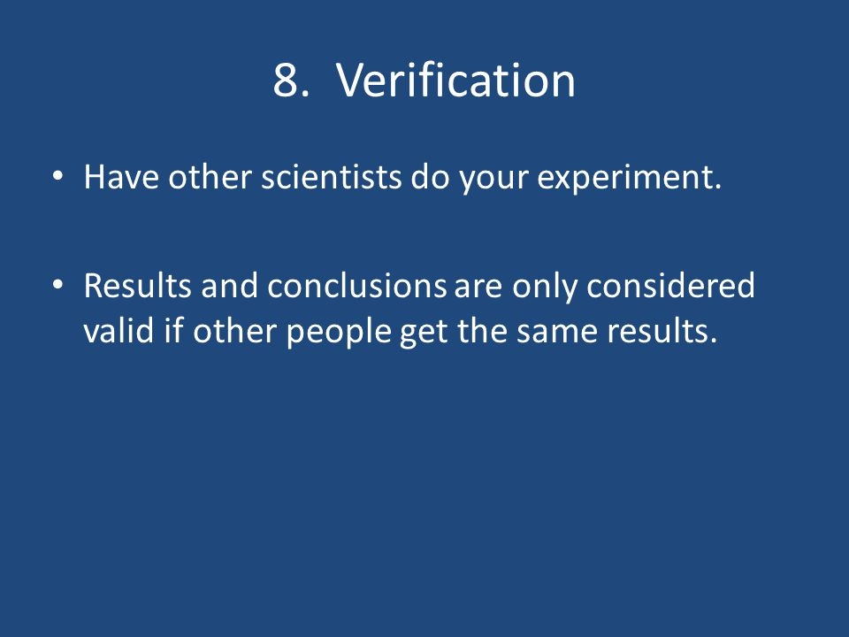 8. Verification Have other scientists do your experiment.