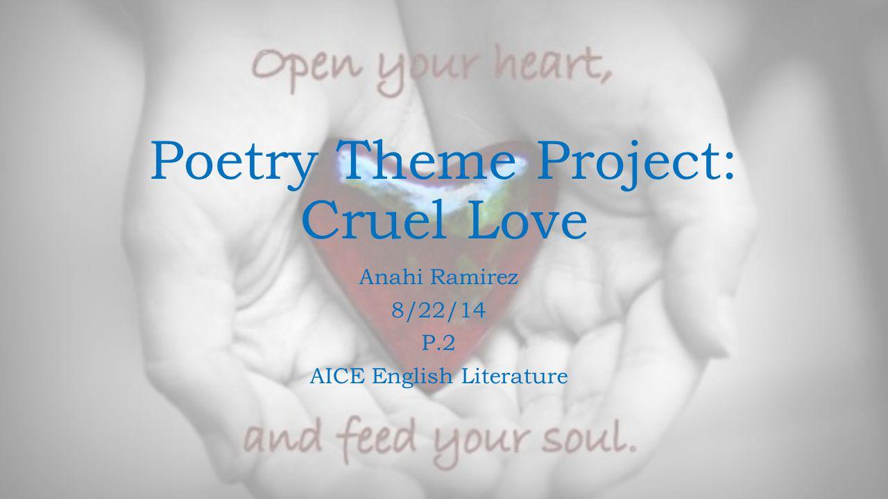 Poetry Theme Project: Cruel Love Anahi Ramirez 8/22/14 P.2 AICE English Literature