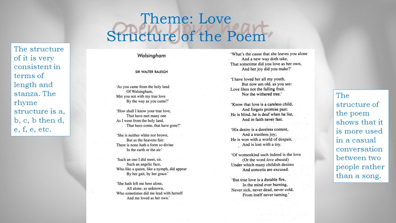 Theme: Love Structure of the Poem The structure of it is very consistent in terms of length and stanza. The rhyme structure is a, b, c, b then d, e, f