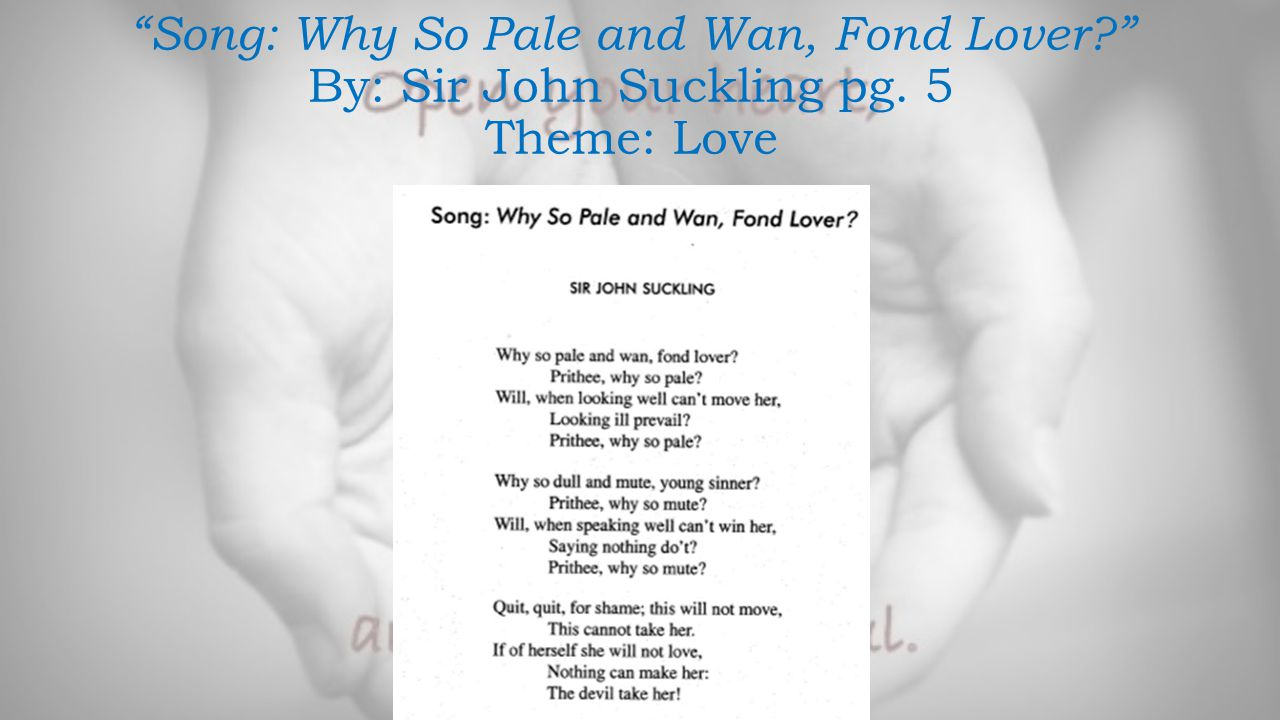 """""""Song: Why So Pale and Wan, Fond Lover?"""" By: Sir John Suckling pg. 5 Theme: Love"""