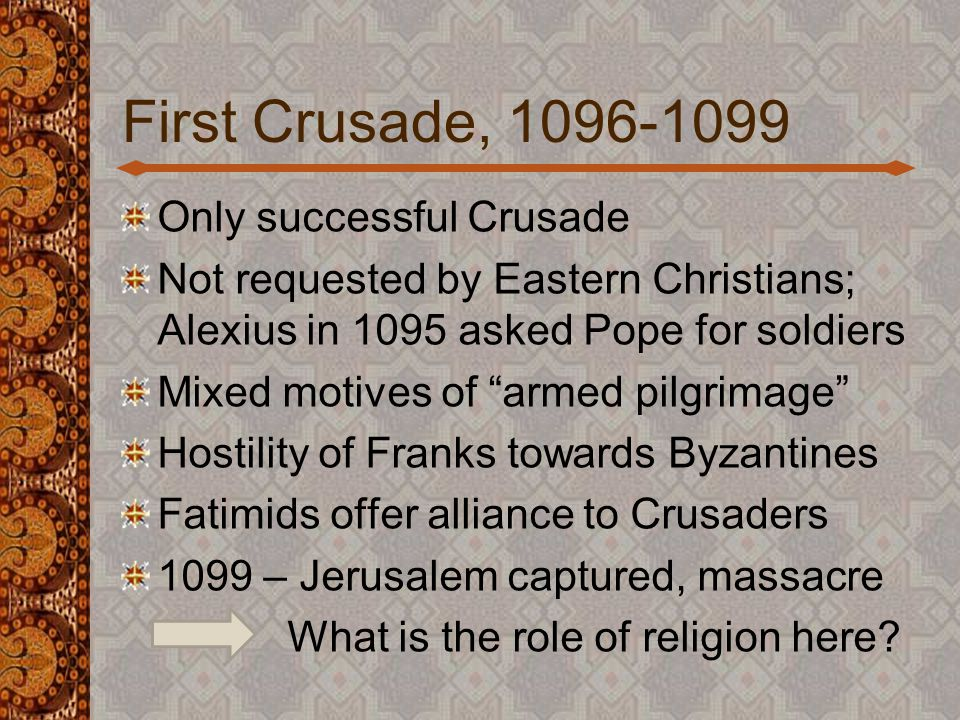 First Crusade, 1096-1099 Only successful Crusade Not requested by Eastern Christians; Alexius in 1095 asked Pope for soldiers Mixed motives of armed pilgrimage Hostility of Franks towards Byzantines Fatimids offer alliance to Crusaders 1099 – Jerusalem captured, massacre What is the role of religion here?