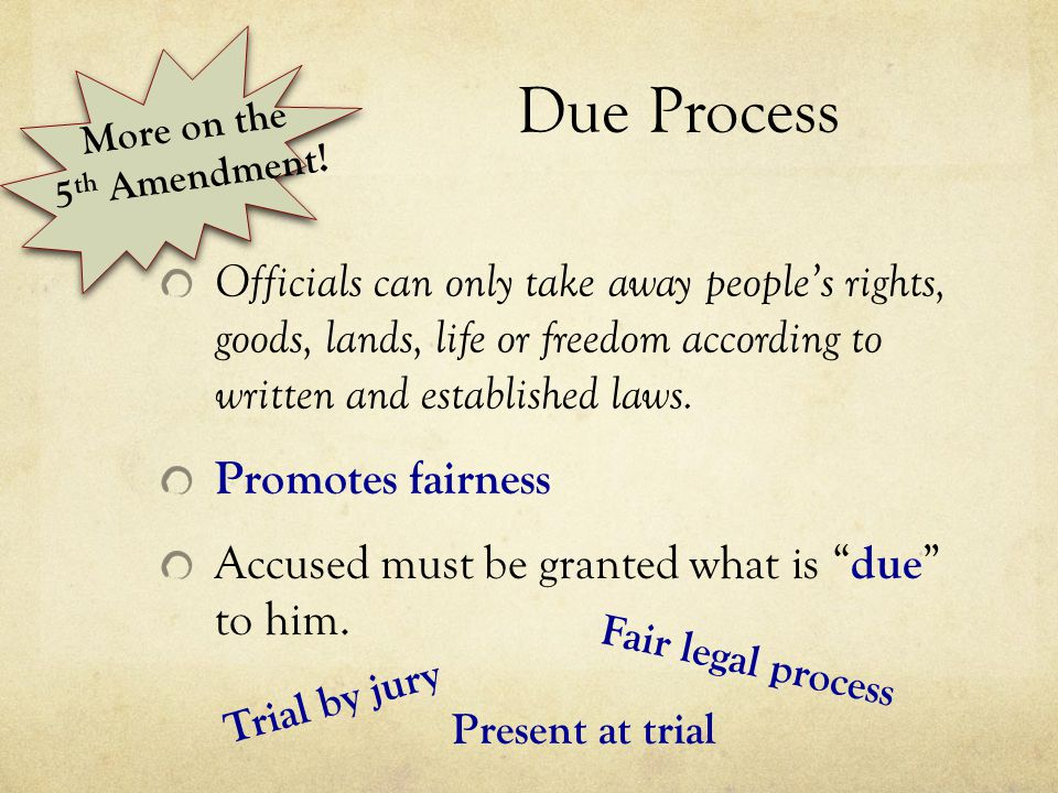 Due Process Officials can only take away people's rights, goods, lands, life or freedom according to written and established laws. Promotes fairness A