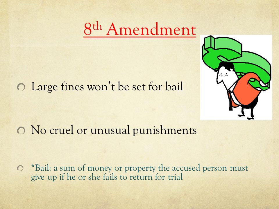 8 th Amendment Large fines won't be set for bail No cruel or unusual punishments *Bail: a sum of money or property the accused person must give up if