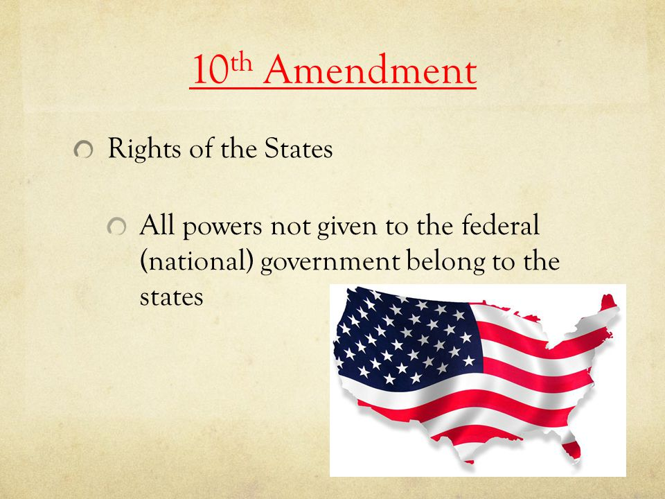 10 th Amendment Rights of the States All powers not given to the federal (national) government belong to the states