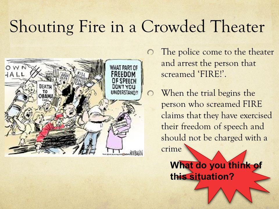 Shouting Fire in a Crowded Theater The police come to the theater and arrest the person that screamed 'FIRE!'. When the trial begins the person who sc