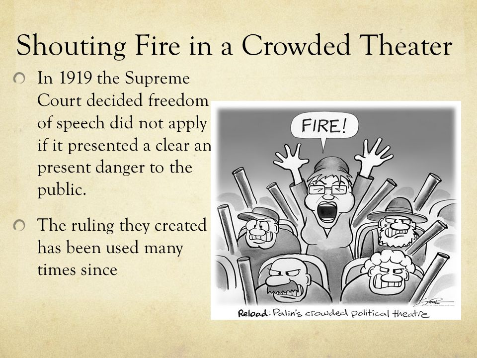 Shouting Fire in a Crowded Theater In 1919 the Supreme Court decided freedom of speech did not apply if it presented a clear and present danger to the